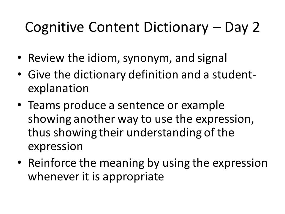 Cognitive Content Dictionary – Day 2 Review the idiom, synonym, and signal Give the dictionary definition and a student- explanation Teams produce a sentence or example showing another way to use the expression, thus showing their understanding of the expression Reinforce the meaning by using the expression whenever it is appropriate