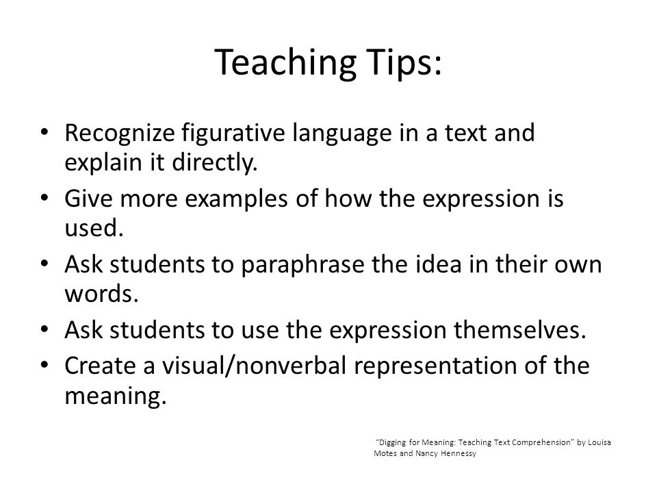 Teaching Tips: Recognize figurative language in a text and explain it directly. Give more examples of how the expression is used. Ask students to para