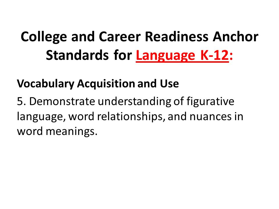 College and Career Readiness Anchor Standards for Language K-12: Vocabulary Acquisition and Use 5. Demonstrate understanding of figurative language, w