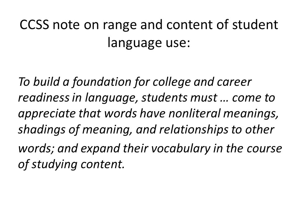 CCSS note on range and content of student language use: To build a foundation for college and career readiness in language, students must … come to appreciate that words have nonliteral meanings, shadings of meaning, and relationships to other words; and expand their vocabulary in the course of studying content.