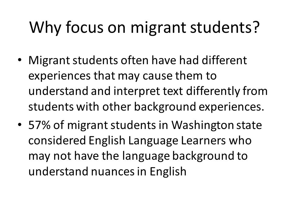 Why focus on migrant students? Migrant students often have had different experiences that may cause them to understand and interpret text differently