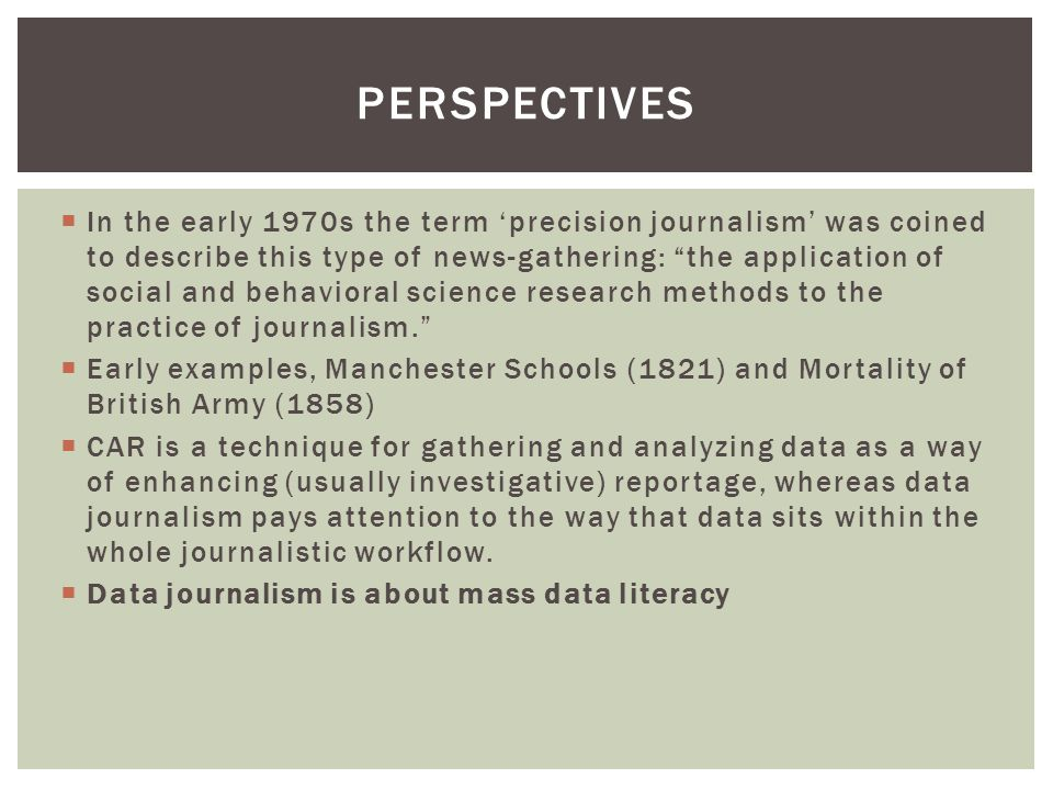  In the early 1970s the term 'precision journalism' was coined to describe this type of news-gathering: the application of social and behavioral science research methods to the practice of journalism.  Early examples, Manchester Schools (1821) and Mortality of British Army (1858)  CAR is a technique for gathering and analyzing data as a way of enhancing (usually investigative) reportage, whereas data journalism pays attention to the way that data sits within the whole journalistic workflow.