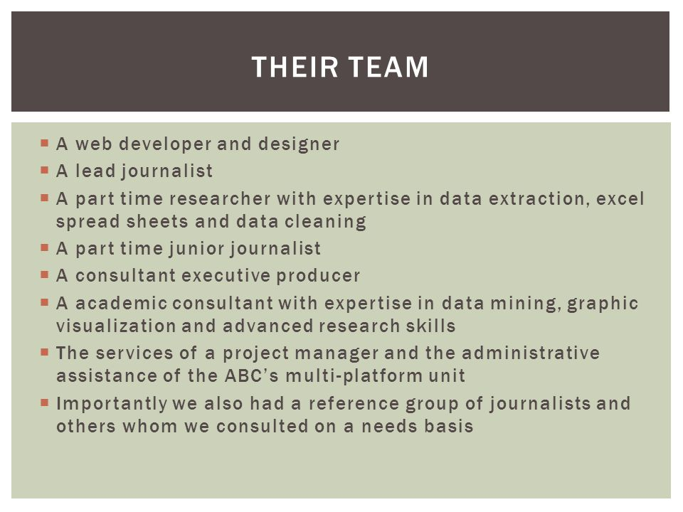  A web developer and designer  A lead journalist  A part time researcher with expertise in data extraction, excel spread sheets and data cleaning  A part time junior journalist  A consultant executive producer  A academic consultant with expertise in data mining, graphic visualization and advanced research skills  The services of a project manager and the administrative assistance of the ABC's multi-platform unit  Importantly we also had a reference group of journalists and others whom we consulted on a needs basis THEIR TEAM