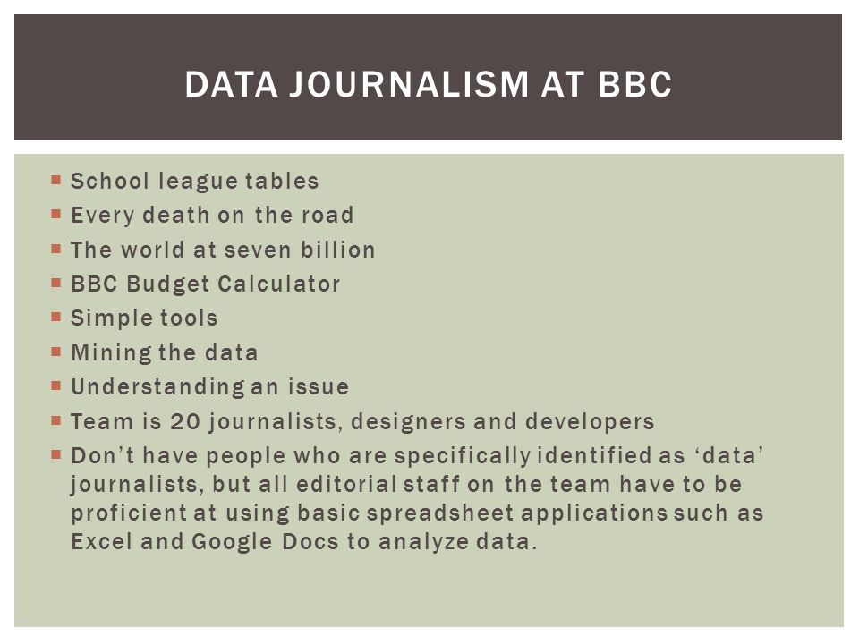  School league tables  Every death on the road  The world at seven billion  BBC Budget Calculator  Simple tools  Mining the data  Understanding an issue  Team is 20 journalists, designers and developers  Don't have people who are specifically identified as 'data' journalists, but all editorial staff on the team have to be proficient at using basic spreadsheet applications such as Excel and Google Docs to analyze data.