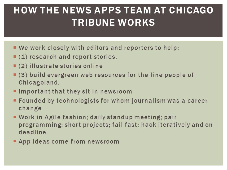  We work closely with editors and reporters to help:  (1) research and report stories,  (2) illustrate stories online  (3) build evergreen web resources for the fine people of Chicagoland.