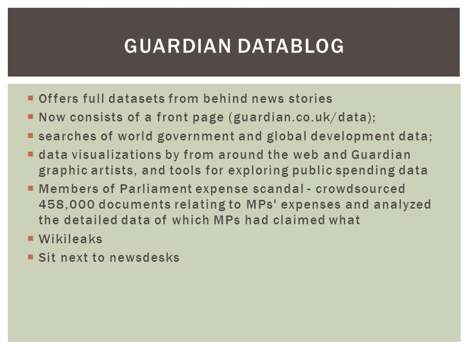 Offers full datasets from behind news stories  Now consists of a front page (guardian.co.uk/data);  searches of world government and global development data;  data visualizations by from around the web and Guardian graphic artists, and tools for exploring public spending data  Members of Parliament expense scandal - crowdsourced 458,000 documents relating to MPs expenses and analyzed the detailed data of which MPs had claimed what  Wikileaks  Sit next to newsdesks GUARDIAN DATABLOG