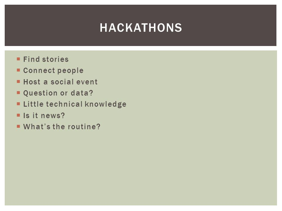  Find stories  Connect people  Host a social event  Question or data?  Little technical knowledge  Is it news?  What's the routine? HACKATHONS