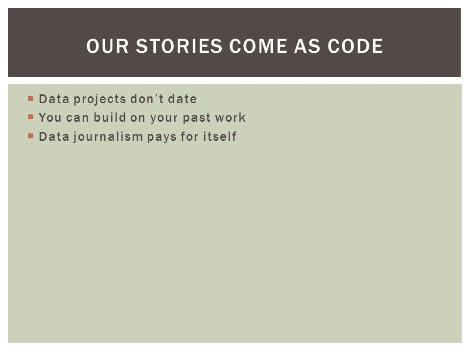 Data projects don't date  You can build on your past work  Data journalism pays for itself OUR STORIES COME AS CODE