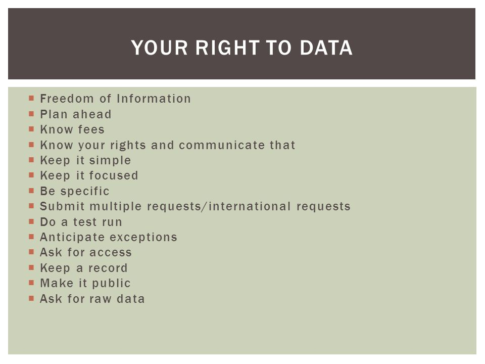  Freedom of Information  Plan ahead  Know fees  Know your rights and communicate that  Keep it simple  Keep it focused  Be specific  Submit multiple requests/international requests  Do a test run  Anticipate exceptions  Ask for access  Keep a record  Make it public  Ask for raw data YOUR RIGHT TO DATA
