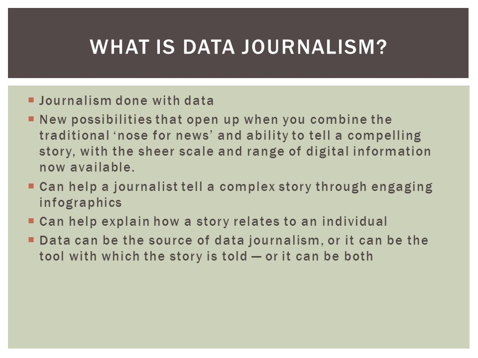  Journalism done with data  New possibilities that open up when you combine the traditional 'nose for news' and ability to tell a compelling story, with the sheer scale and range of digital information now available.