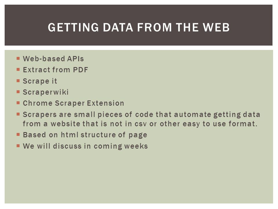 Web-based APIs  Extract from PDF  Scrape it  Scraperwiki  Chrome Scraper Extension  Scrapers are small pieces of code that automate getting data from a website that is not in csv or other easy to use format.