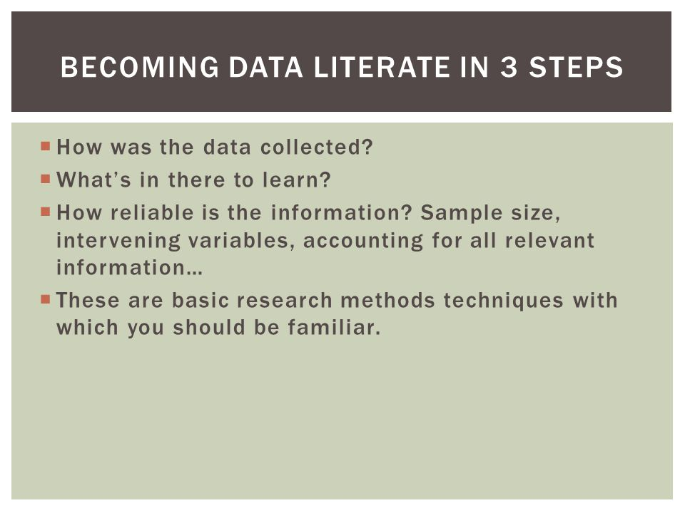  How was the data collected?  What's in there to learn?  How reliable is the information? Sample size, intervening variables, accounting for all re
