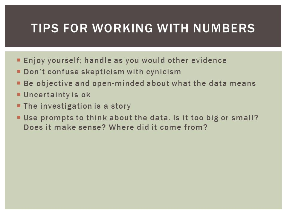  Enjoy yourself; handle as you would other evidence  Don't confuse skepticism with cynicism  Be objective and open-minded about what the data means  Uncertainty is ok  The investigation is a story  Use prompts to think about the data.