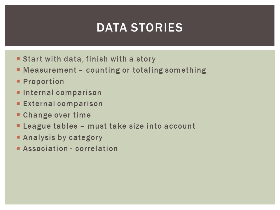  Start with data, finish with a story  Measurement – counting or totaling something  Proportion  Internal comparison  External comparison  Change over time  League tables – must take size into account  Analysis by category  Association - correlation DATA STORIES