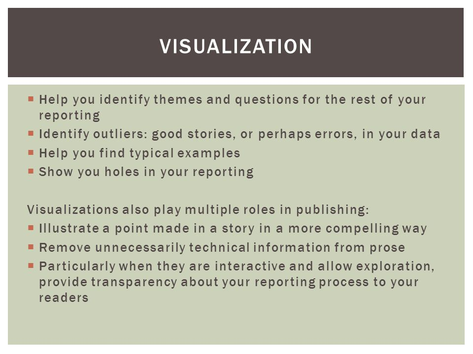  Help you identify themes and questions for the rest of your reporting  Identify outliers: good stories, or perhaps errors, in your data  Help you find typical examples  Show you holes in your reporting Visualizations also play multiple roles in publishing:  Illustrate a point made in a story in a more compelling way  Remove unnecessarily technical information from prose  Particularly when they are interactive and allow exploration, provide transparency about your reporting process to your readers VISUALIZATION