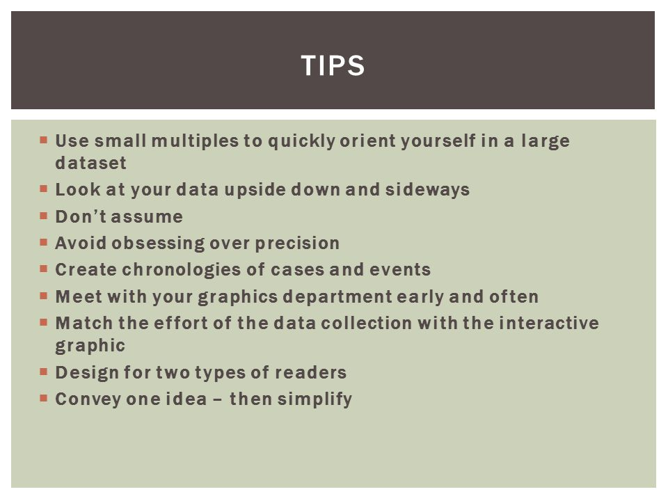  Use small multiples to quickly orient yourself in a large dataset  Look at your data upside down and sideways  Don't assume  Avoid obsessing over precision  Create chronologies of cases and events  Meet with your graphics department early and often  Match the effort of the data collection with the interactive graphic  Design for two types of readers  Convey one idea – then simplify TIPS