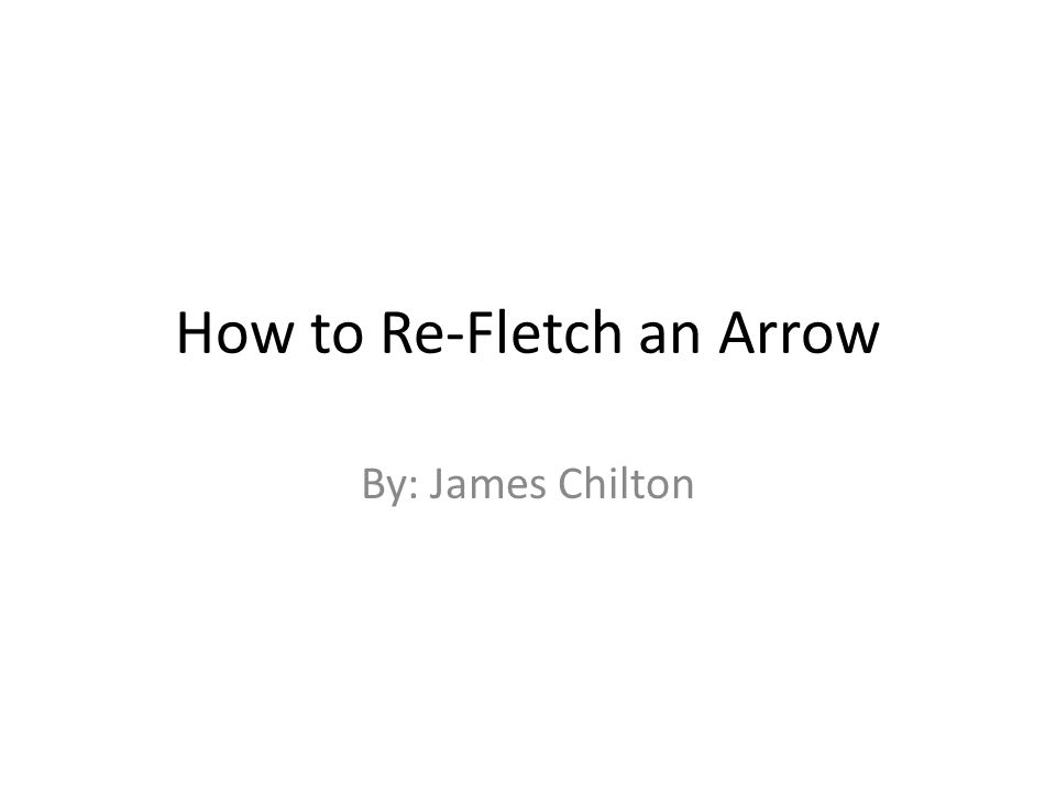 How to Re-Fletch an Arrow By: James Chilton