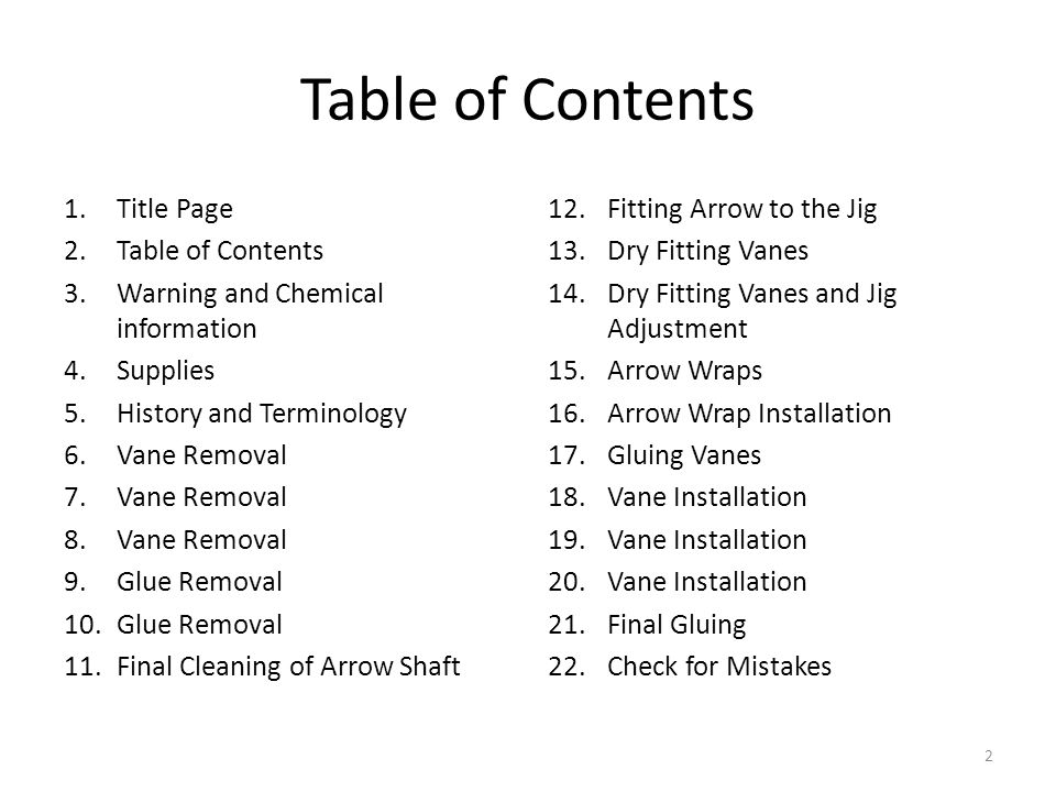Table of Contents 1.Title Page 2.Table of Contents 3.Warning and Chemical information 4.Supplies 5.History and Terminology 6.Vane Removal 7.Vane Removal 8.Vane Removal 9.Glue Removal 10.Glue Removal 11.Final Cleaning of Arrow Shaft 12.Fitting Arrow to the Jig 13.Dry Fitting Vanes 14.Dry Fitting Vanes and Jig Adjustment 15.Arrow Wraps 16.Arrow Wrap Installation 17.Gluing Vanes 18.Vane Installation 19.Vane Installation 20.Vane Installation 21.Final Gluing 22.Check for Mistakes 2