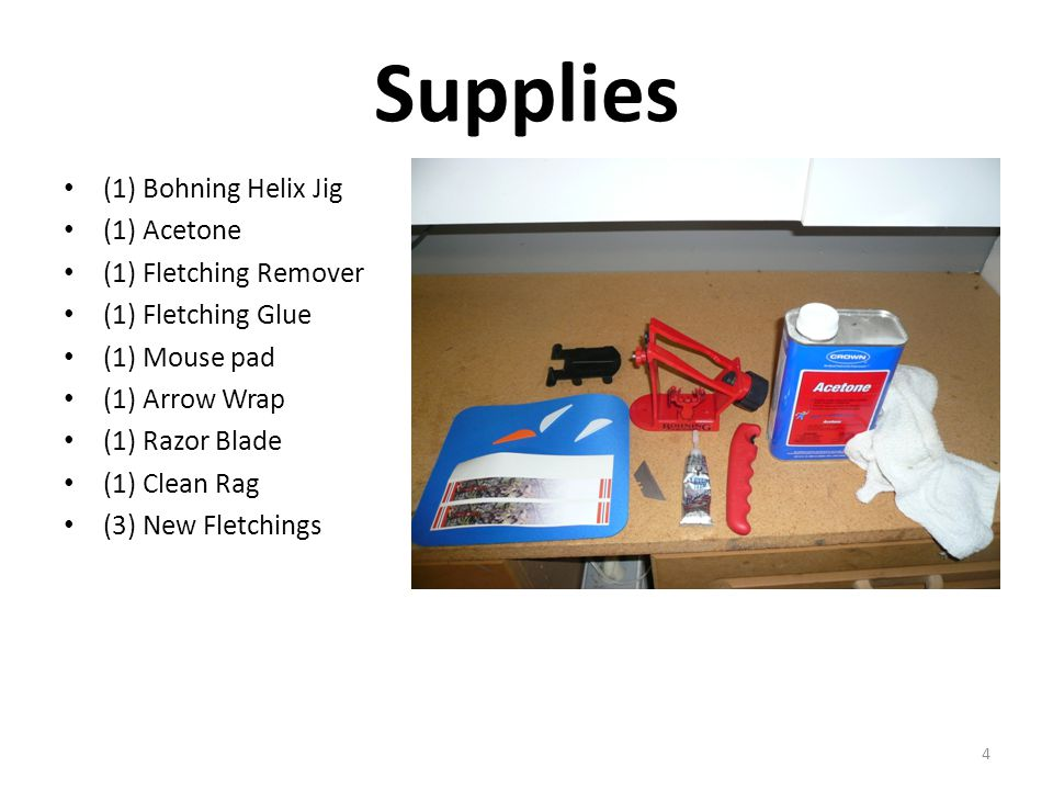 Supplies (1) Bohning Helix Jig (1) Acetone (1) Fletching Remover (1) Fletching Glue (1) Mouse pad (1) Arrow Wrap (1) Razor Blade (1) Clean Rag (3) New Fletchings 4