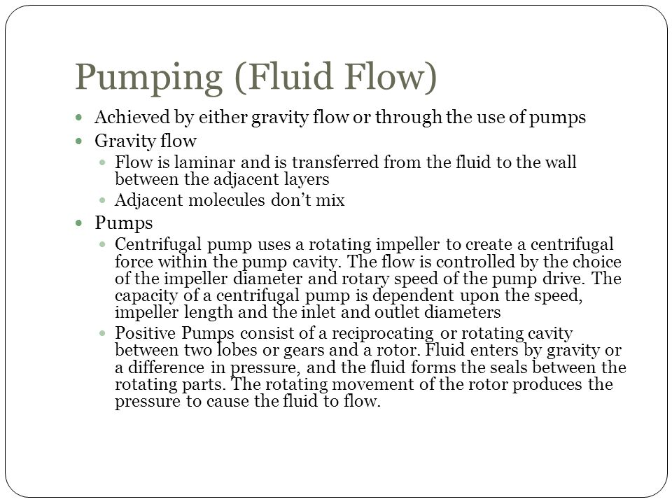 Pumping (Fluid Flow) Achieved by either gravity flow or through the use of pumps Gravity flow Flow is laminar and is transferred from the fluid to the