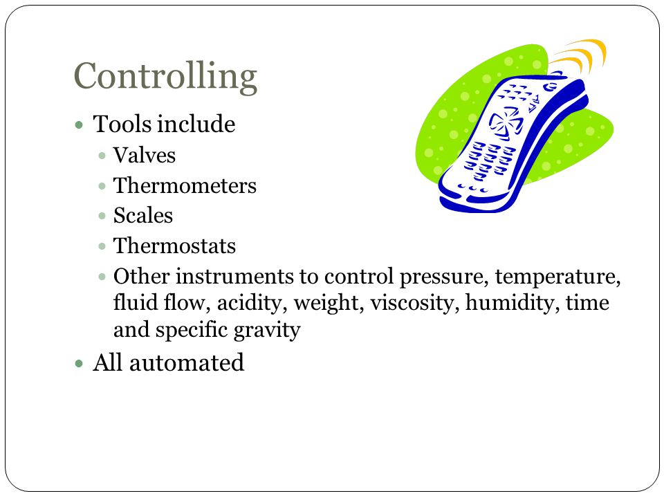 Controlling Tools include Valves Thermometers Scales Thermostats Other instruments to control pressure, temperature, fluid flow, acidity, weight, visc