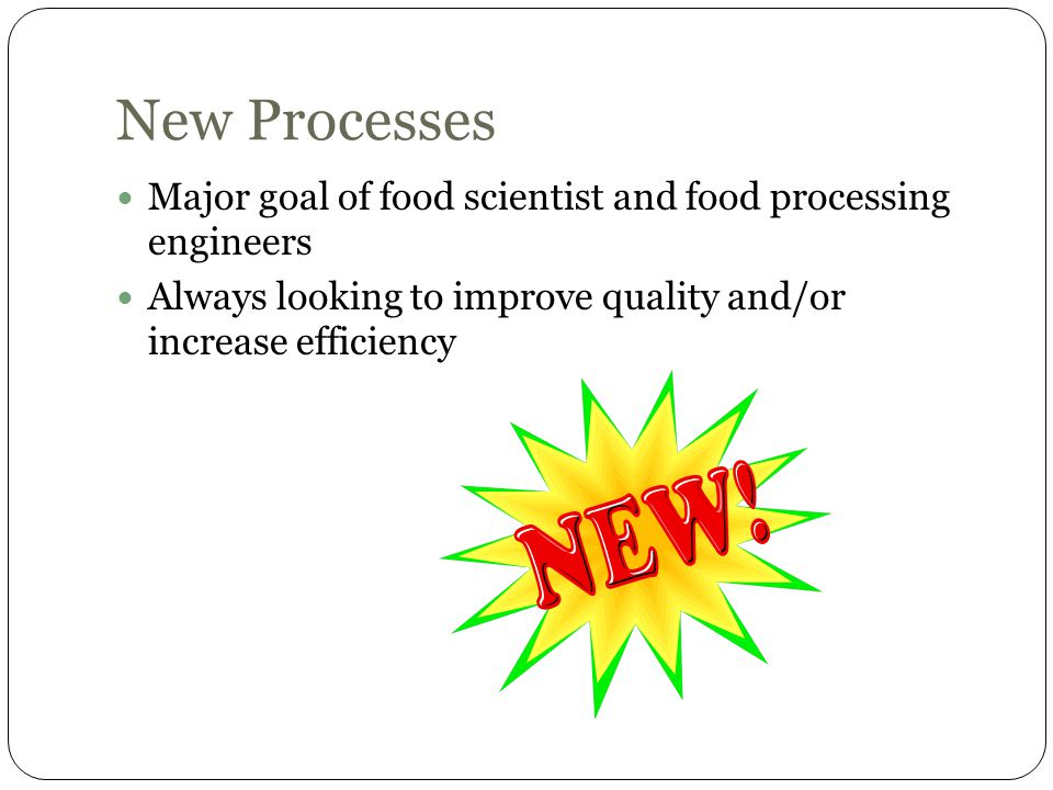 New Processes Major goal of food scientist and food processing engineers Always looking to improve quality and/or increase efficiency