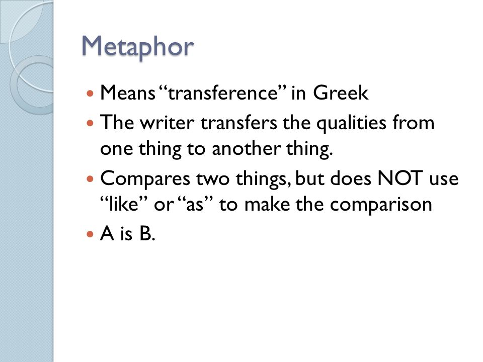 """Metaphor Means """"transference"""" in Greek The writer transfers the qualities from one thing to another thing. Compares two things, but does NOT use """"like"""