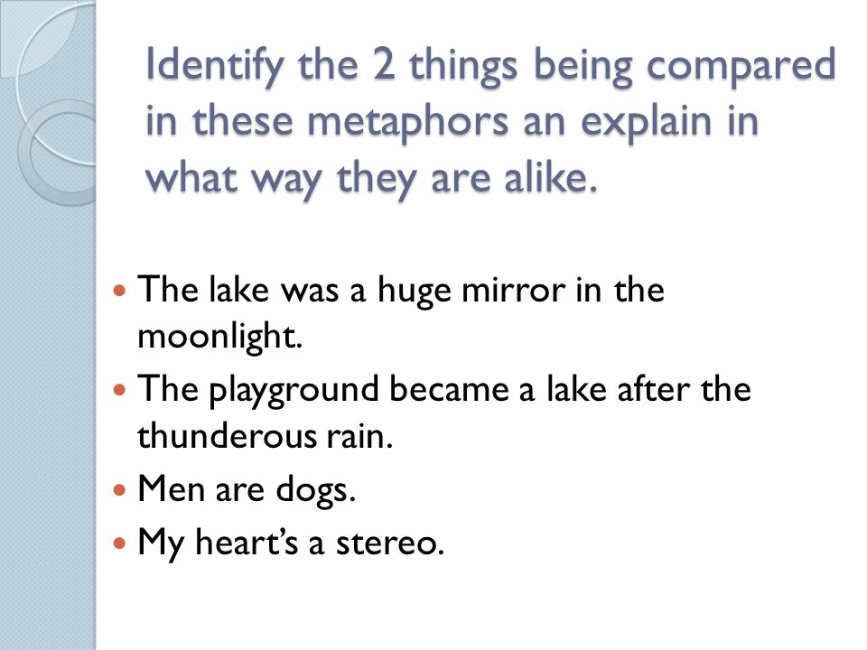 Identify the 2 things being compared in these metaphors an explain in what way they are alike. The lake was a huge mirror in the moonlight. The playgr
