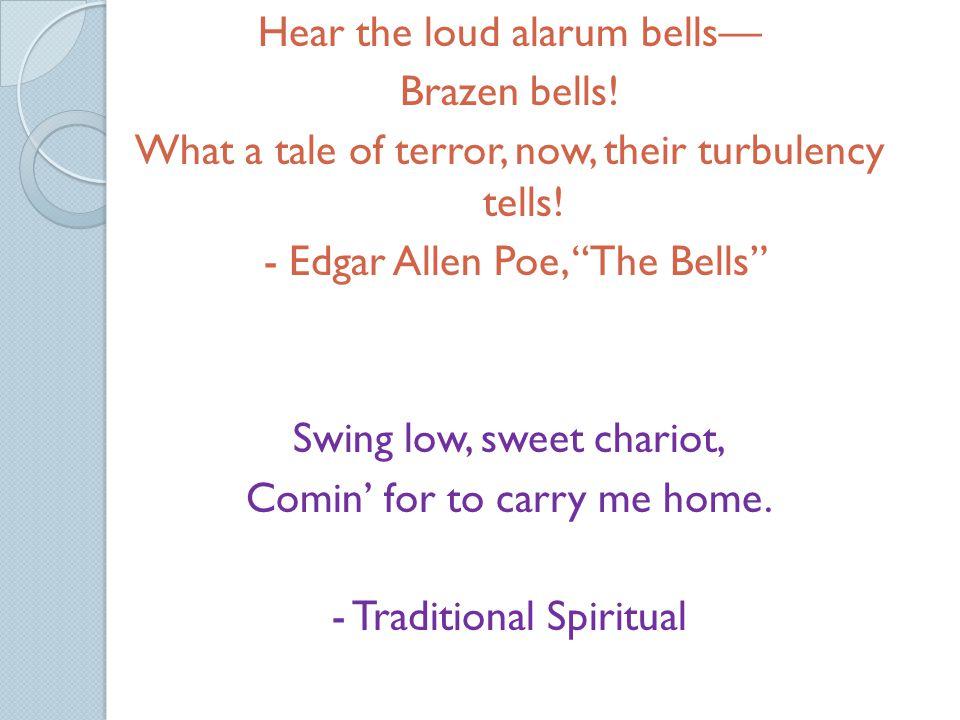 Hear the loud alarum bells— Brazen bells. What a tale of terror, now, their turbulency tells.