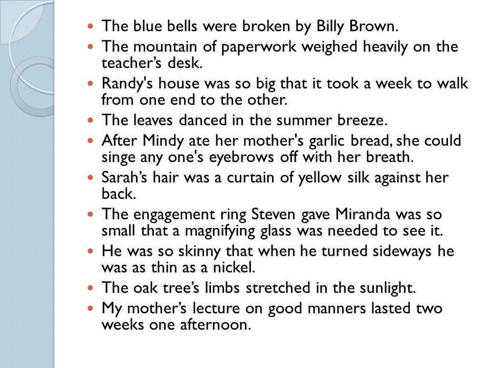 The blue bells were broken by Billy Brown. The mountain of paperwork weighed heavily on the teacher's desk. Randy's house was so big that it took a we