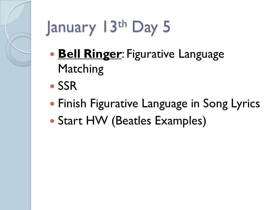 January 13 th Day 5 Bell Ringer: Figurative Language Matching SSR Finish Figurative Language in Song Lyrics Start HW (Beatles Examples)