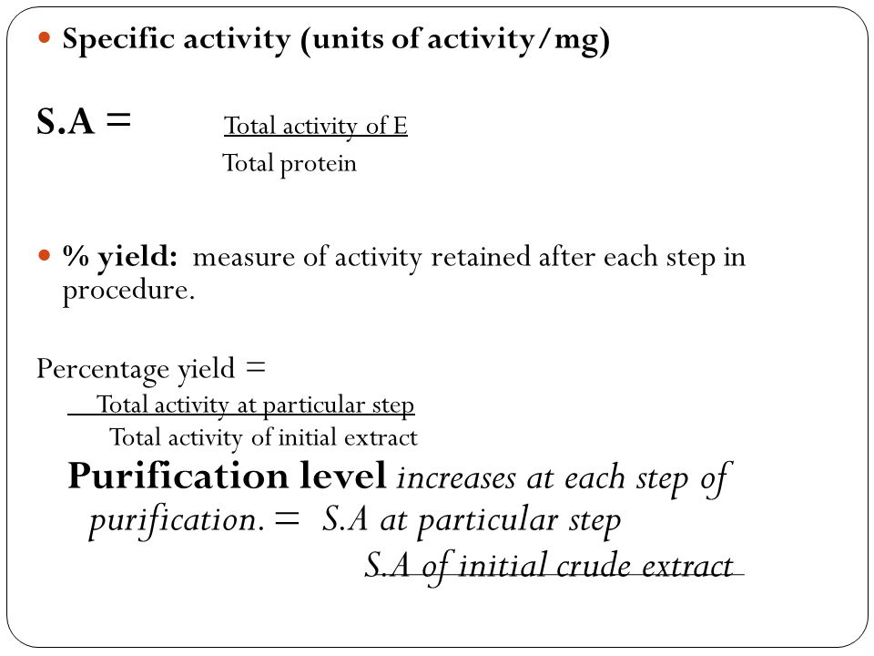 Specific activity (units of activity/mg) S.A = Total activity of E Total protein % yield: measure of activity retained after each step in procedure. P