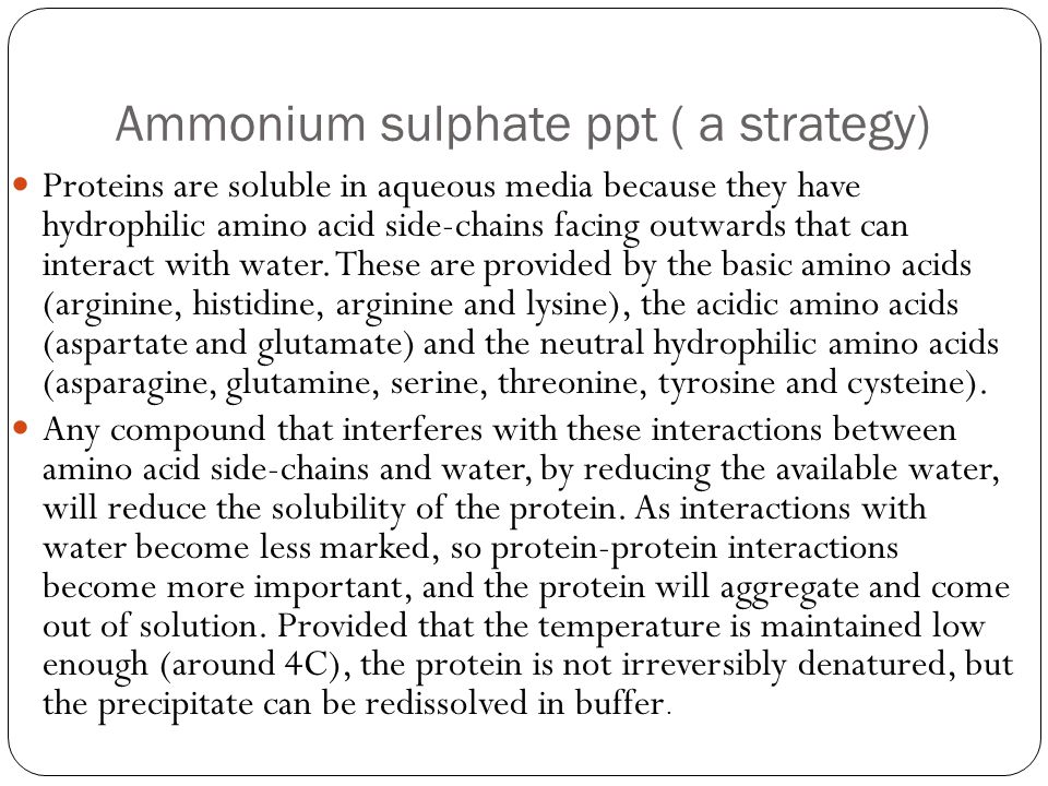Ammonium sulphate ppt ( a strategy) Proteins are soluble in aqueous media because they have hydrophilic amino acid side-chains facing outwards that ca