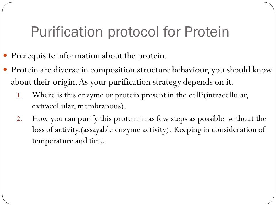Purification protocol for Protein Prerequisite information about the protein. Protein are diverse in composition structure behaviour, you should know