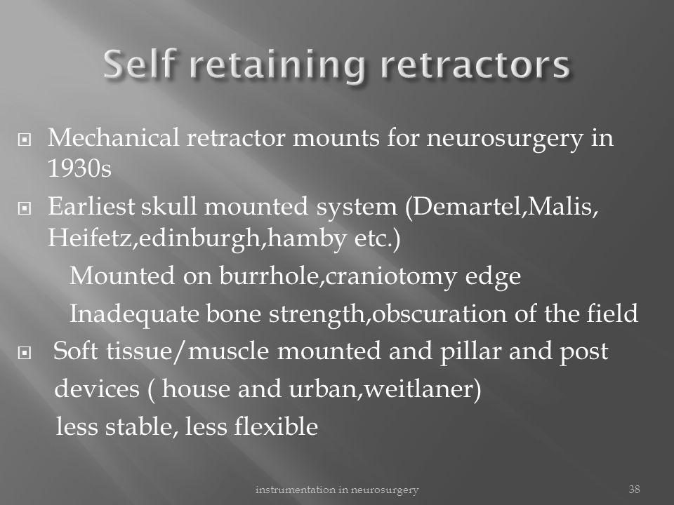  Mechanical retractor mounts for neurosurgery in 1930s  Earliest skull mounted system (Demartel,Malis, Heifetz,edinburgh,hamby etc.) Mounted on burr