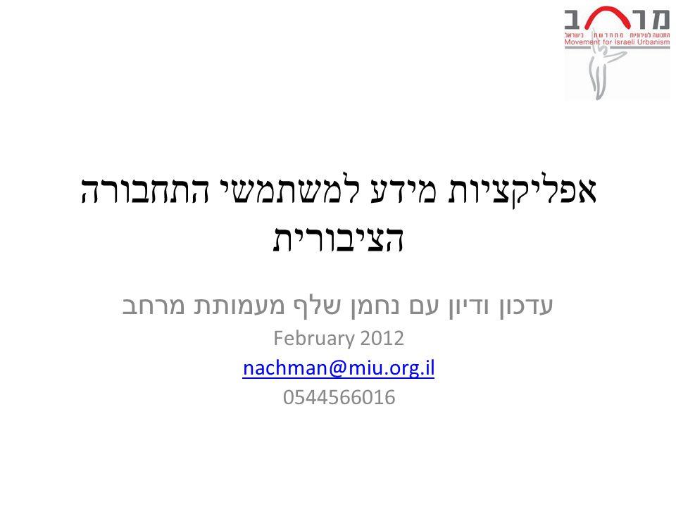 אפליקציות מידע למשתמשי התחבורה הציבורית עדכון ודיון עם נחמן שלף מעמותת מרחב February 2012 nachman@miu.org.il 0544566016