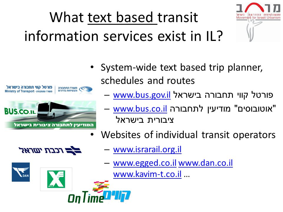 Trip Planner OTP = Open Trip Planner = מתכנן מסלול פתוח מבוסס מפה What your trip planner should be: Multimodal: Your riders are walkers and bikers, too Map-based: Riders want to see where they are going, not just follow the directions Yours: Giving you total control over the schedules, branding, and messages your riders see Open: Easy to update and support without vendor lock-in Affordable: Cheap enough for you to adopt it right now, and keep it running for years without dedicated staff Accessible: Making it easier for mobility-challenged riders to use your fixed route services - saving you money