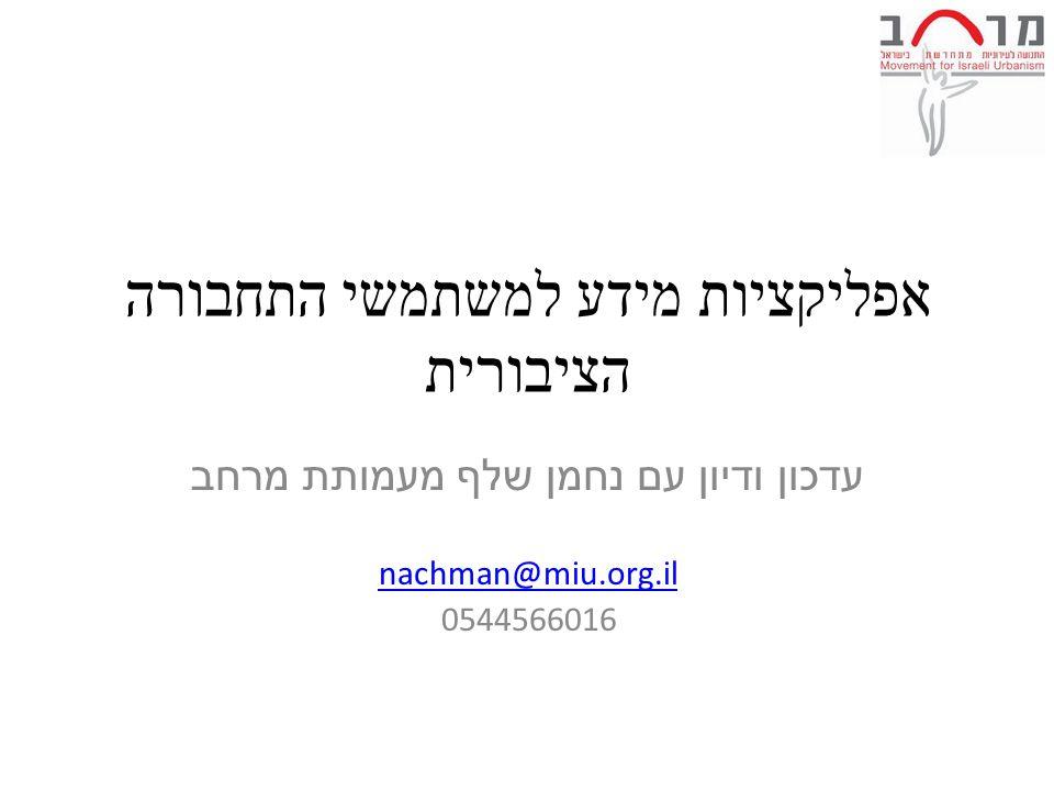 אפליקציות מידע למשתמשי התחבורה הציבורית עדכון ודיון עם נחמן שלף מעמותת מרחב nachman@miu.org.il 0544566016