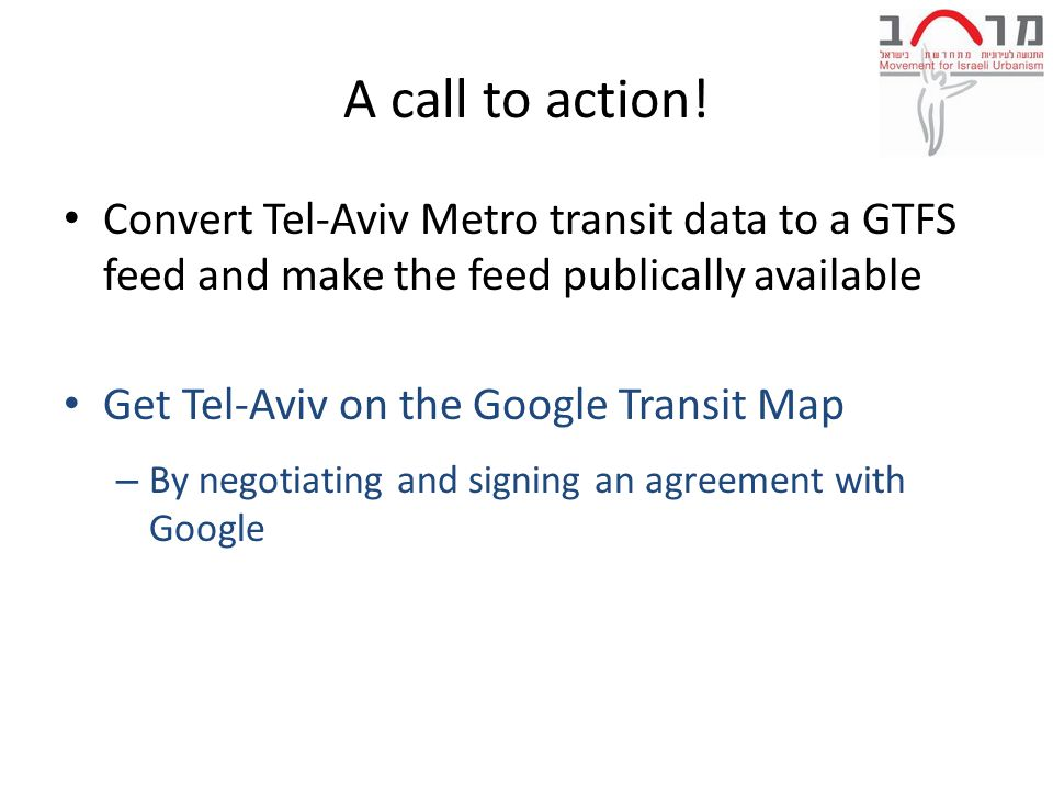 A call to action! Convert Tel-Aviv Metro transit data to a GTFS feed and make the feed publically available Get Tel-Aviv on the Google Transit Map – B
