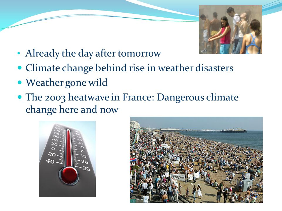 Already the day after tomorrow Climate change behind rise in weather disasters Weather gone wild The 2003 heatwave in France: Dangerous climate change here and now