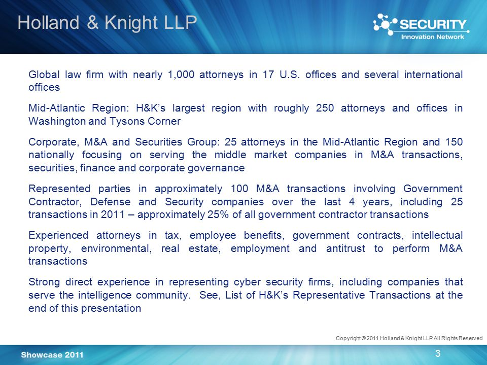Copyright © 2011 Holland & Knight LLP All Rights Reserved 4 Broad array of buyers, including: defense firms, technology firms, private equity sponsors, diversified firms and foreign firms Favorable financing terms and cash availability Perception of a strong growth market in cyber security that is still evolving Buyers seeking to acquire:  Technology  Products  Service capabilities  Customer relationships  Long-term contracts  Management talent The Current M&A Environment
