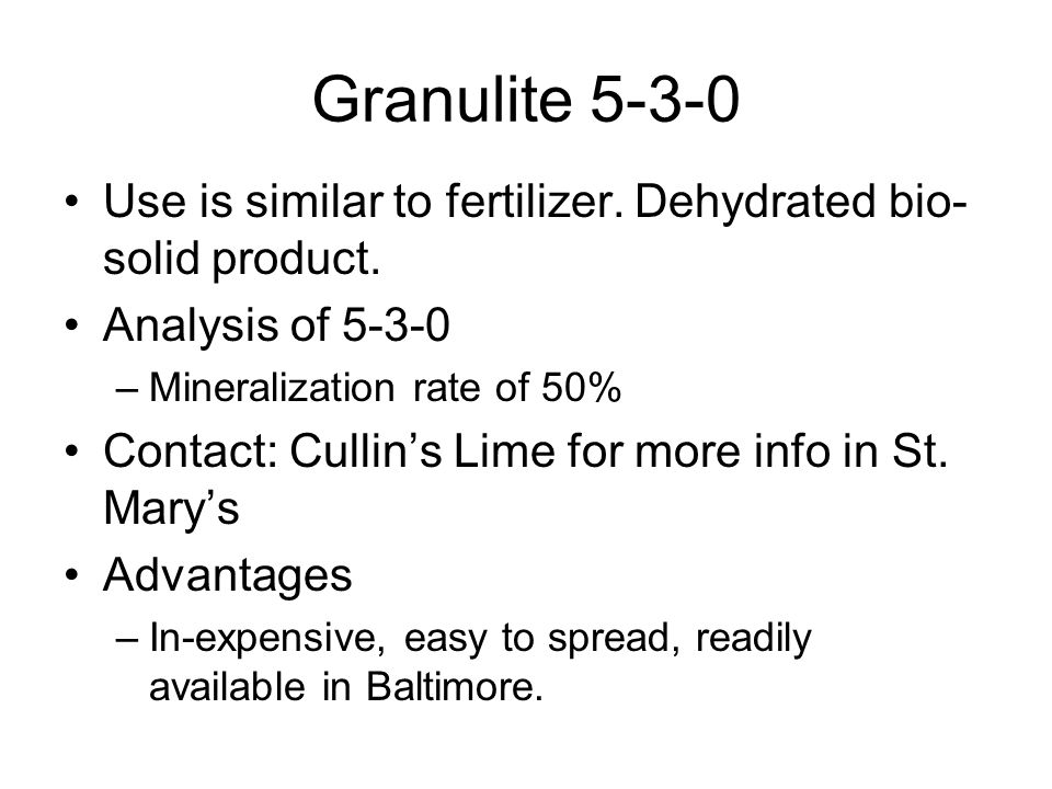 Granulite 5-3-0 Use is similar to fertilizer. Dehydrated bio- solid product. Analysis of 5-3-0 –Mineralization rate of 50% Contact: Cullin's Lime for