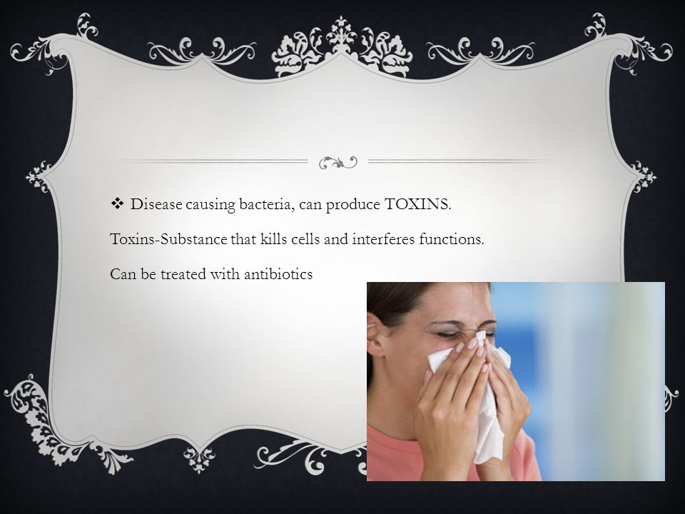  Disease causing bacteria, can produce TOXINS.