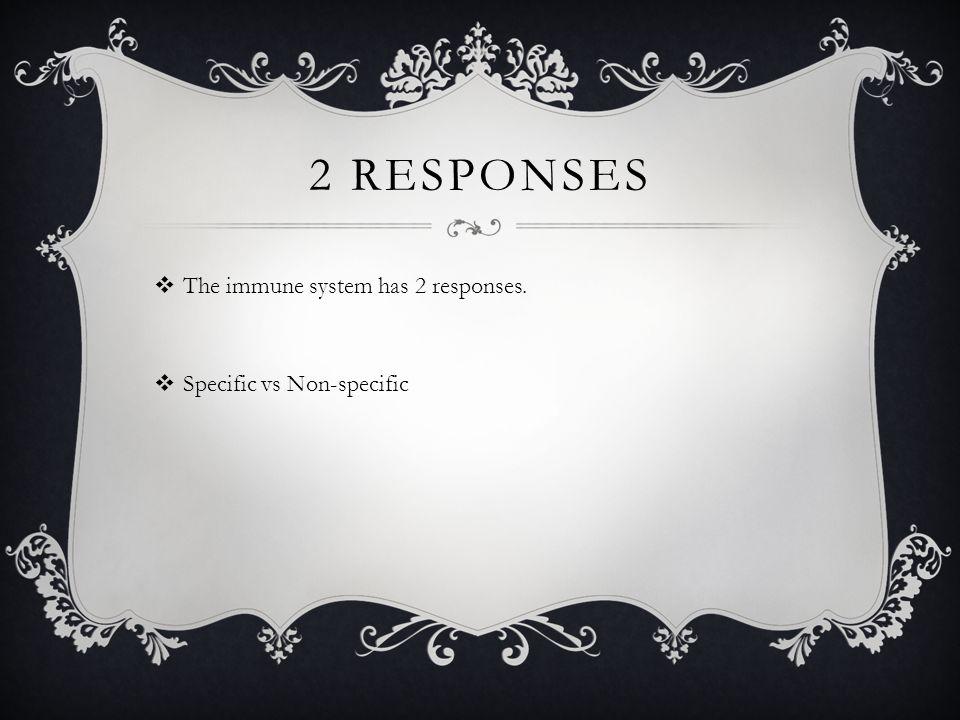 2 RESPONSES  The immune system has 2 responses.  Specific vs Non-specific