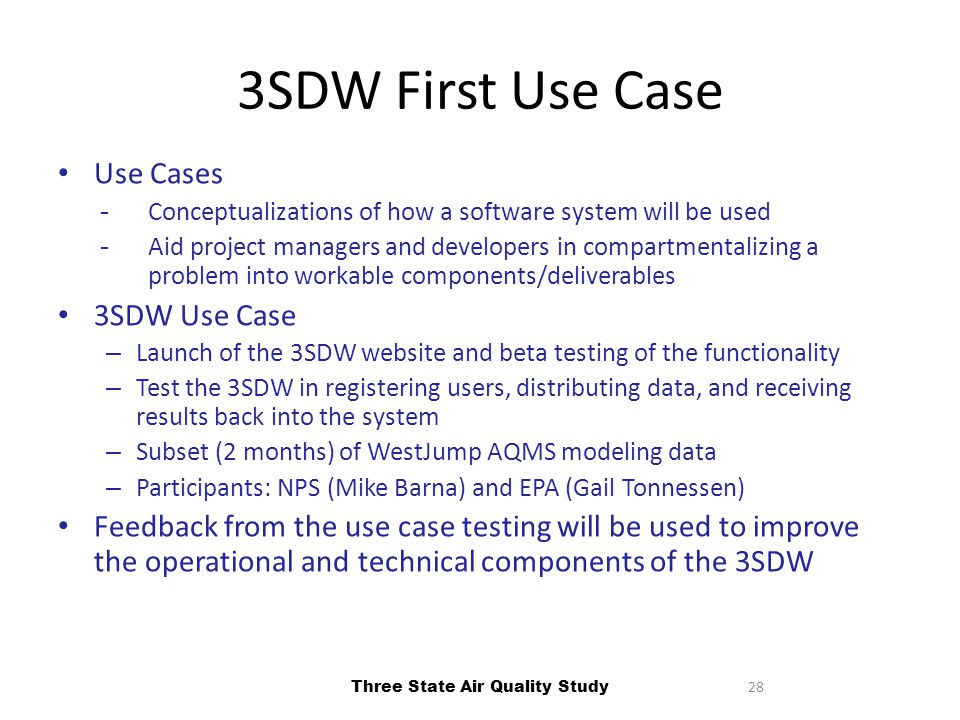 28 3SDW First Use Case Use Cases ­Conceptualizations of how a software system will be used ­Aid project managers and developers in compartmentalizing a problem into workable components/deliverables 3SDW Use Case – Launch of the 3SDW website and beta testing of the functionality – Test the 3SDW in registering users, distributing data, and receiving results back into the system – Subset (2 months) of WestJump AQMS modeling data – Participants: NPS (Mike Barna) and EPA (Gail Tonnessen) Feedback from the use case testing will be used to improve the operational and technical components of the 3SDW Three State Air Quality Study