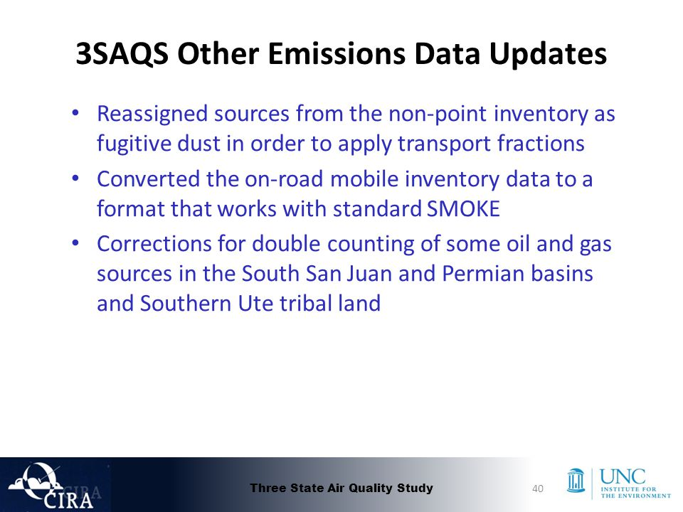 3SAQS Other Emissions Data Updates Reassigned sources from the non-point inventory as fugitive dust in order to apply transport fractions Converted the on-road mobile inventory data to a format that works with standard SMOKE Corrections for double counting of some oil and gas sources in the South San Juan and Permian basins and Southern Ute tribal land Three State Air Quality Study40