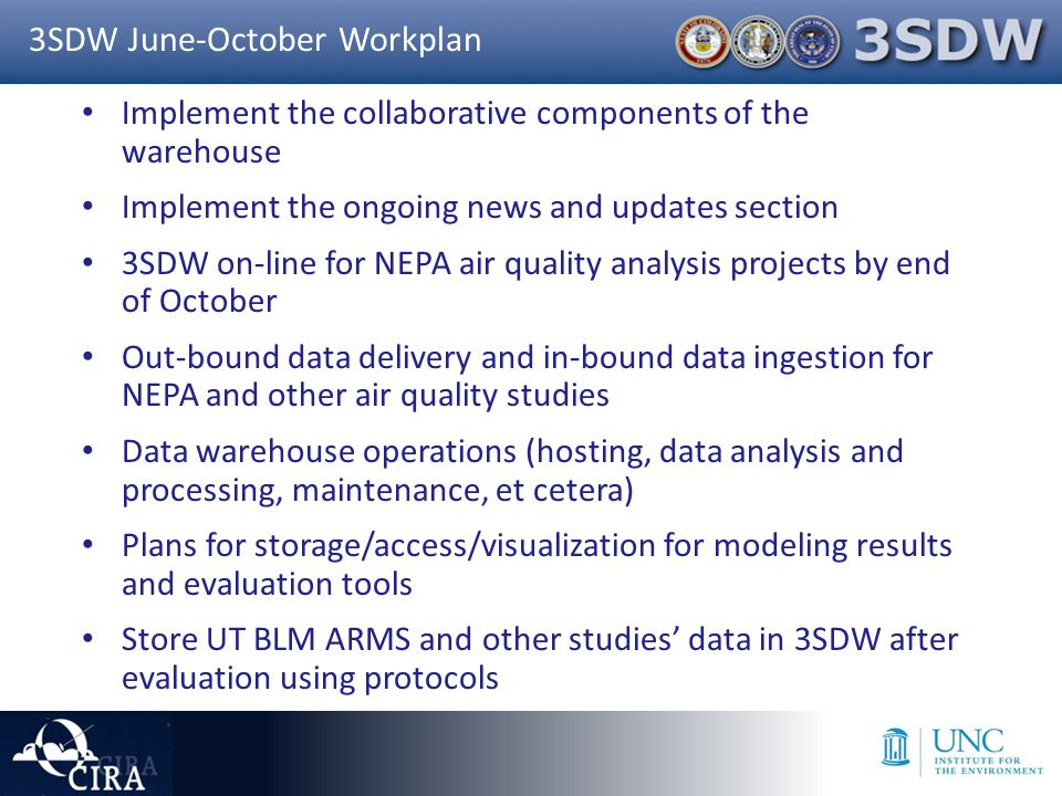 Implement the collaborative components of the warehouse Implement the ongoing news and updates section 3SDW on-line for NEPA air quality analysis projects by end of October Out-bound data delivery and in-bound data ingestion for NEPA and other air quality studies Data warehouse operations (hosting, data analysis and processing, maintenance, et cetera) Plans for storage/access/visualization for modeling results and evaluation tools Store UT BLM ARMS and other studies' data in 3SDW after evaluation using protocols 3SDW June-October Workplan
