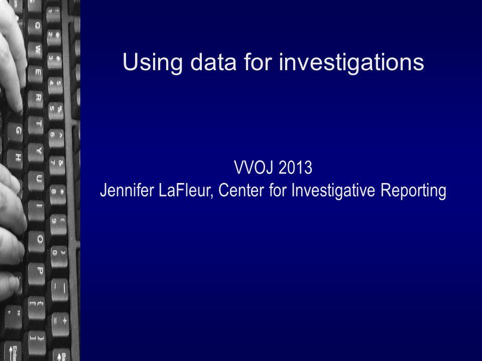 Using data for investigations VVOJ 2013 Jennifer LaFleur, Center for Investigative Reporting