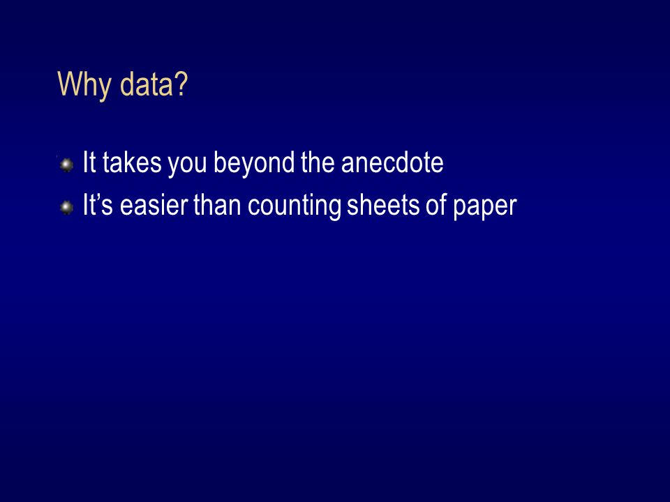 Why data It takes you beyond the anecdote It's easier than counting sheets of paper
