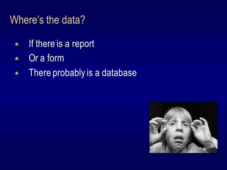 If there is a report Or a form There probably is a database Where's the data